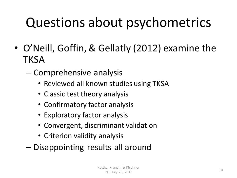 Questions about psychometrics ONeill, Goffin, & Gellatly (2012) examine the TKSA – Comprehensive analysis Reviewed all known studies using TKSA Classic test theory analysis Confirmatory factor analysis Exploratory factor analysis Convergent, discriminant validation Criterion validity analysis – Disappointing results all around Kottke, French, & Kirchner PTC July 23, 2013 10