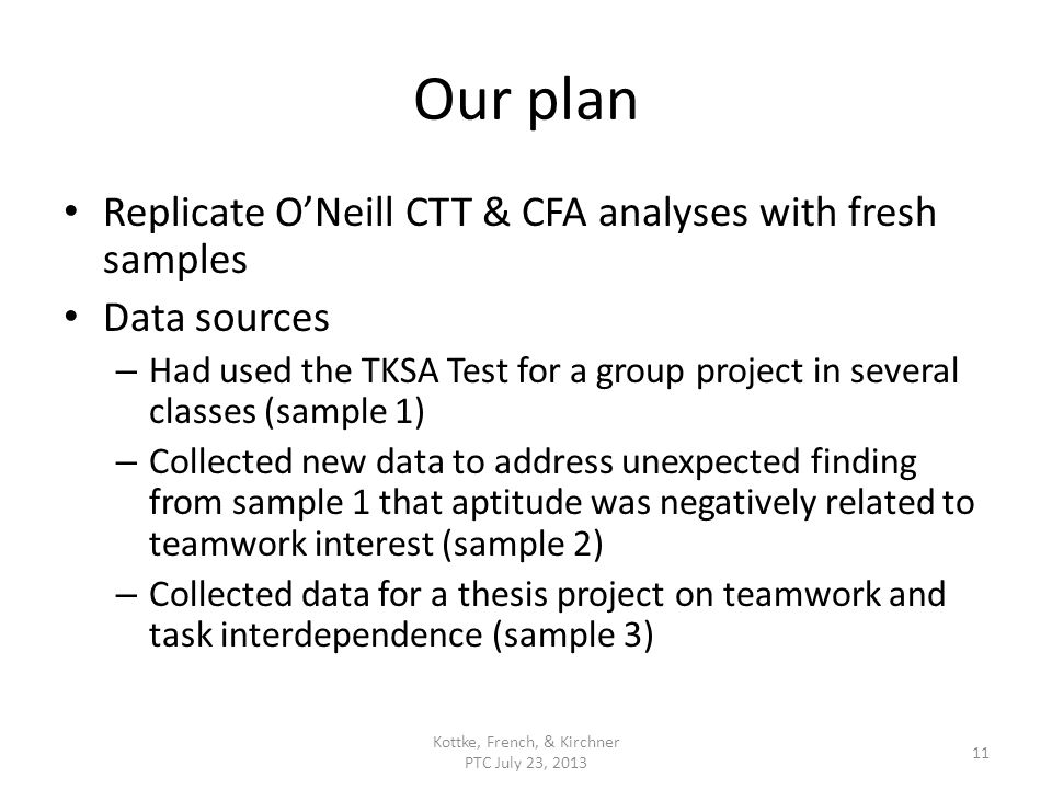 Our plan Replicate ONeill CTT & CFA analyses with fresh samples Data sources – Had used the TKSA Test for a group project in several classes (sample 1) – Collected new data to address unexpected finding from sample 1 that aptitude was negatively related to teamwork interest (sample 2) – Collected data for a thesis project on teamwork and task interdependence (sample 3) Kottke, French, & Kirchner PTC July 23, 2013 11