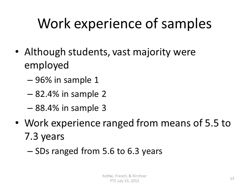 Work experience of samples Although students, vast majority were employed – 96% in sample 1 – 82.4% in sample 2 – 88.4% in sample 3 Work experience ranged from means of 5.5 to 7.3 years – SDs ranged from 5.6 to 6.3 years Kottke, French, & Kirchner PTC July 23, 2013 13
