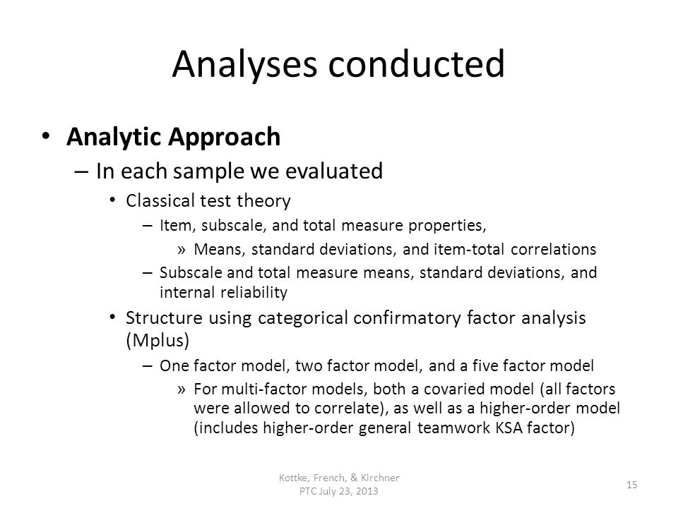 Analyses conducted Analytic Approach – In each sample we evaluated Classical test theory – Item, subscale, and total measure properties, » Means, standard deviations, and item-total correlations – Subscale and total measure means, standard deviations, and internal reliability Structure using categorical confirmatory factor analysis (Mplus) – One factor model, two factor model, and a five factor model » For multi-factor models, both a covaried model (all factors were allowed to correlate), as well as a higher-order model (includes higher-order general teamwork KSA factor) Kottke, French, & Kirchner PTC July 23, 2013 15