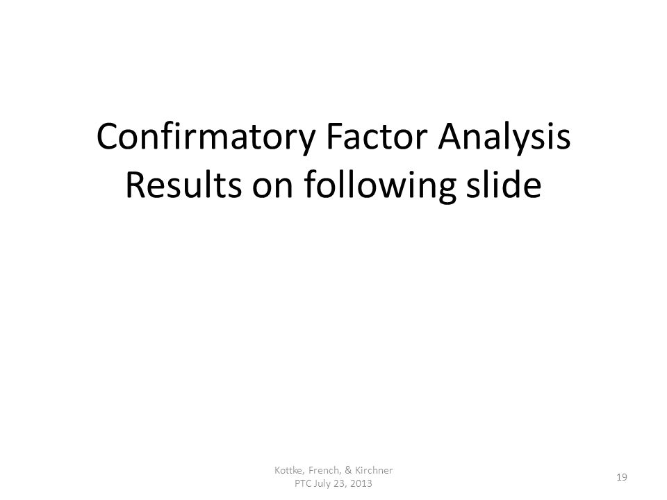 Confirmatory Factor Analysis Results on following slide Kottke, French, & Kirchner PTC July 23, 2013 19