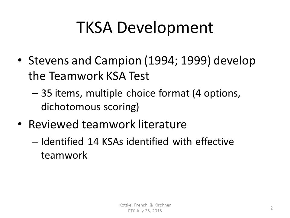 TKSA Development Stevens and Campion (1994; 1999) develop the Teamwork KSA Test – 35 items, multiple choice format (4 options, dichotomous scoring) Reviewed teamwork literature – Identified 14 KSAs identified with effective teamwork Kottke, French, & Kirchner PTC July 23, 2013 2
