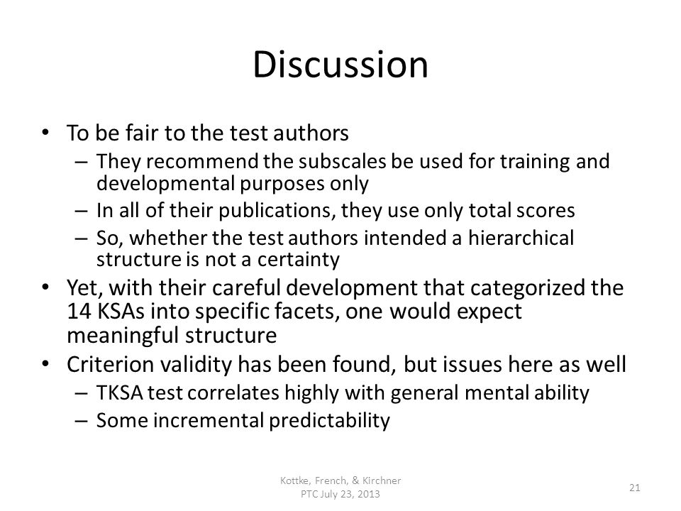 Discussion To be fair to the test authors – They recommend the subscales be used for training and developmental purposes only – In all of their publications, they use only total scores – So, whether the test authors intended a hierarchical structure is not a certainty Yet, with their careful development that categorized the 14 KSAs into specific facets, one would expect meaningful structure Criterion validity has been found, but issues here as well – TKSA test correlates highly with general mental ability – Some incremental predictability Kottke, French, & Kirchner PTC July 23, 2013 21