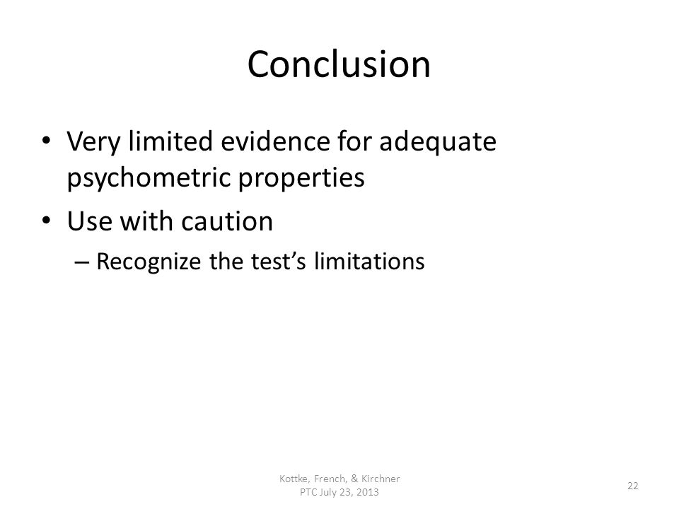 Conclusion Very limited evidence for adequate psychometric properties Use with caution – Recognize the tests limitations Kottke, French, & Kirchner PTC July 23, 2013 22