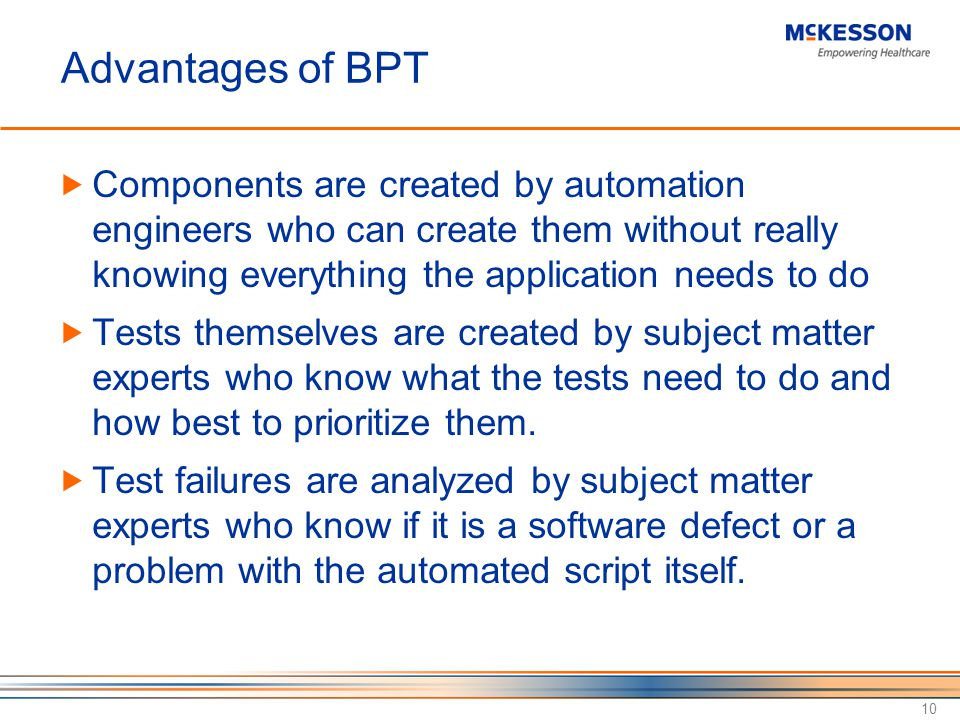 Advantages of BPT Components are created by automation engineers who can create them without really knowing everything the application needs to do Tests themselves are created by subject matter experts who know what the tests need to do and how best to prioritize them.