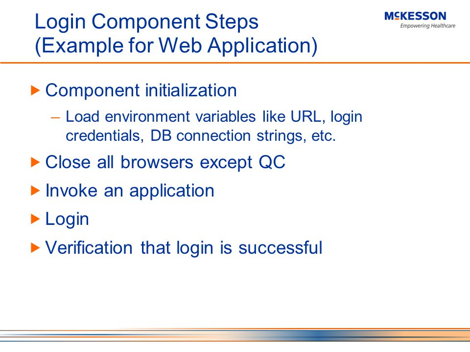 Login Component Steps (Example for Web Application) Component initialization Load environment variables like URL, login credentials, DB connection strings, etc.