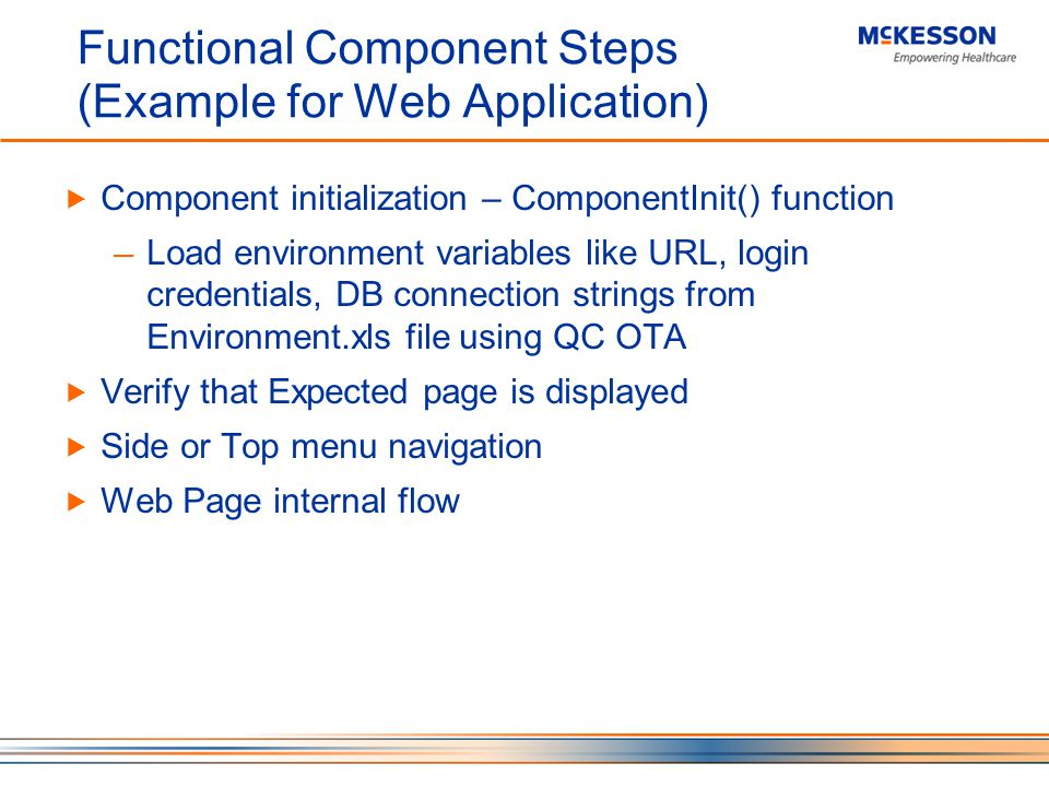 Functional Component Steps (Example for Web Application) Component initialization – ComponentInit() function Load environment variables like URL, login credentials, DB connection strings from Environment.xls file using QC OTA Verify that Expected page is displayed Side or Top menu navigation Web Page internal flow