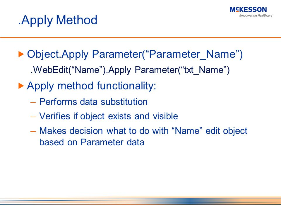 .Apply Method Object.Apply Parameter(Parameter_Name).WebEdit(Name).Apply Parameter(txt_Name) Apply method functionality: Performs data substitution Verifies if object exists and visible Makes decision what to do with Name edit object based on Parameter data