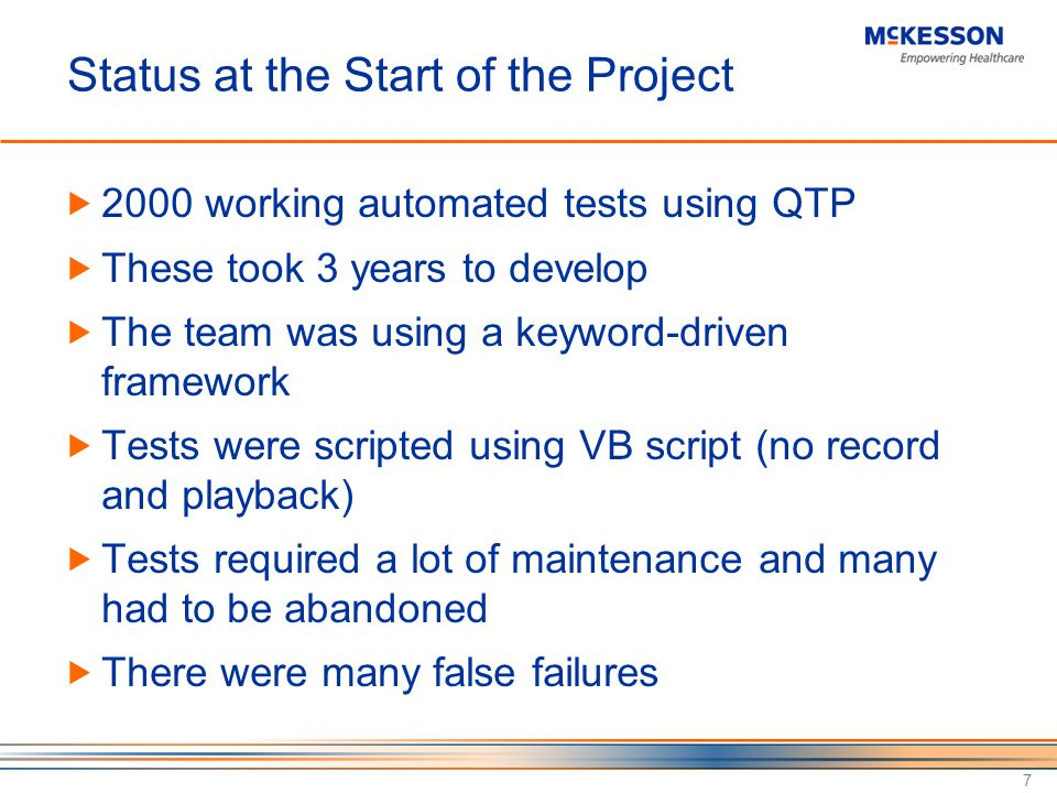 Status at the Start of the Project 2000 working automated tests using QTP These took 3 years to develop The team was using a keyword-driven framework Tests were scripted using VB script (no record and playback) Tests required a lot of maintenance and many had to be abandoned There were many false failures 7