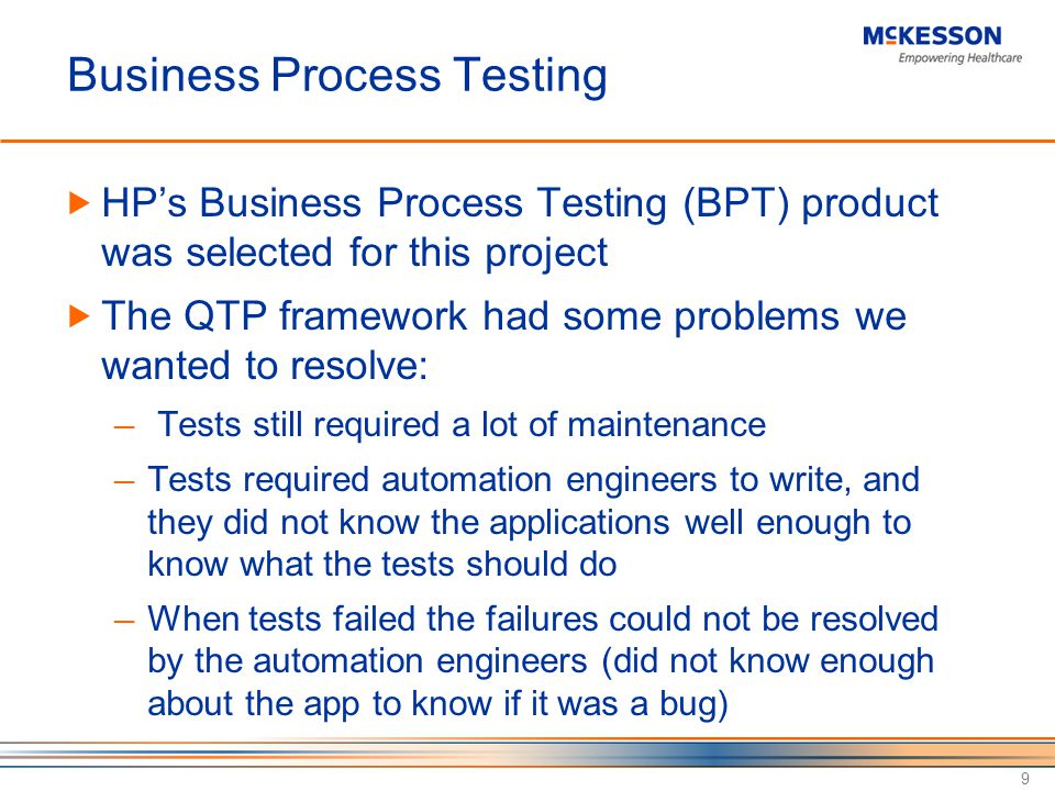 Business Process Testing HPs Business Process Testing (BPT) product was selected for this project The QTP framework had some problems we wanted to resolve: Tests still required a lot of maintenance Tests required automation engineers to write, and they did not know the applications well enough to know what the tests should do When tests failed the failures could not be resolved by the automation engineers (did not know enough about the app to know if it was a bug) 9