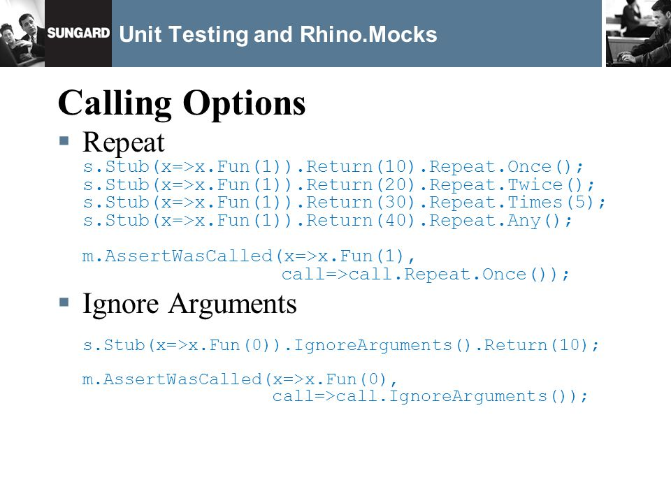 Unit Testing and Rhino.Mocks Calling Options Repeat s.Stub(x=>x.Fun(1)).Return(10).Repeat.Once(); s.Stub(x=>x.Fun(1)).Return(20).Repeat.Twice(); s.Stub(x=>x.Fun(1)).Return(30).Repeat.Times(5); s.Stub(x=>x.Fun(1)).Return(40).Repeat.Any(); m.AssertWasCalled(x=>x.Fun(1), call=>call.Repeat.Once()); Ignore Arguments s.Stub(x=>x.Fun(0)).IgnoreArguments().Return(10); m.AssertWasCalled(x=>x.Fun(0), call=>call.IgnoreArguments());