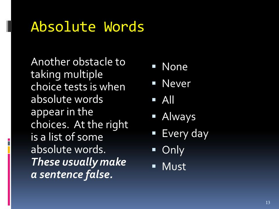 Absolute Words 13 Another obstacle to taking multiple choice tests is when absolute words appear in the choices.