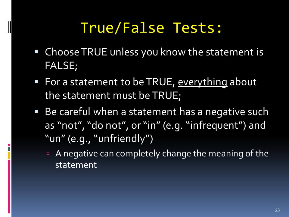 True/False Tests: Choose TRUE unless you know the statement is FALSE; For a statement to be TRUE, everything about the statement must be TRUE; Be careful when a statement has a negative such as not, do not, or in (e.g.