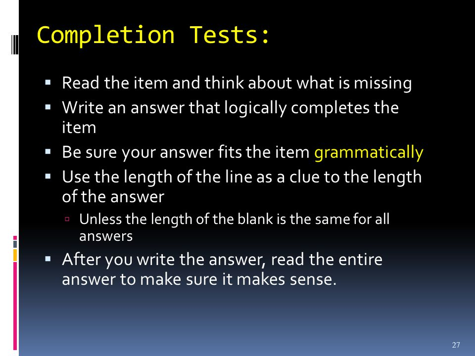 Completion Tests: Read the item and think about what is missing Write an answer that logically completes the item Be sure your answer fits the item grammatically Use the length of the line as a clue to the length of the answer Unless the length of the blank is the same for all answers After you write the answer, read the entire answer to make sure it makes sense.