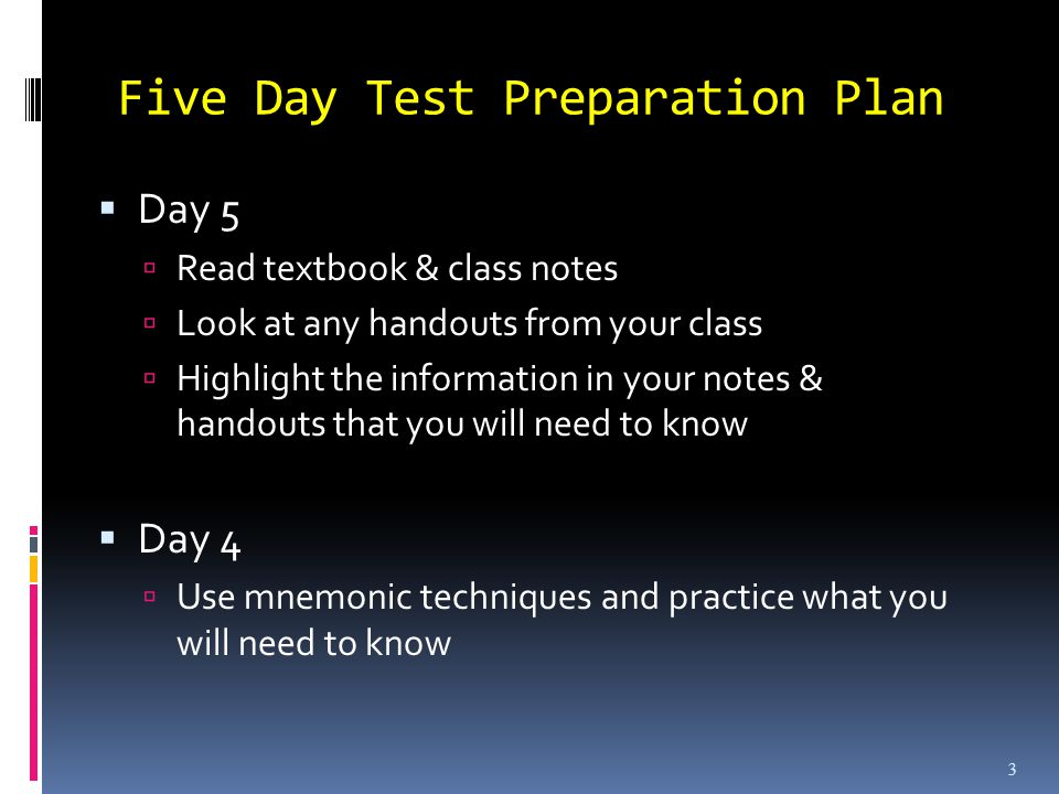 Five Day Test Preparation Plan Day 5 Read textbook & class notes Look at any handouts from your class Highlight the information in your notes & handouts that you will need to know Day 4 Use mnemonic techniques and practice what you will need to know know 3