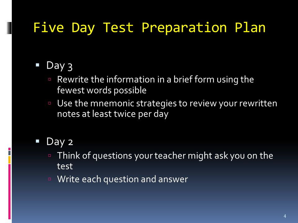 Five Day Test Preparation Plan Day 3 Rewrite the information in a brief form using the fewest words possible Use the mnemonic strategies to review your rewritten notes at least twice per day Day 2 Think of questions your teacher might ask you on the test Write each question and answer 4