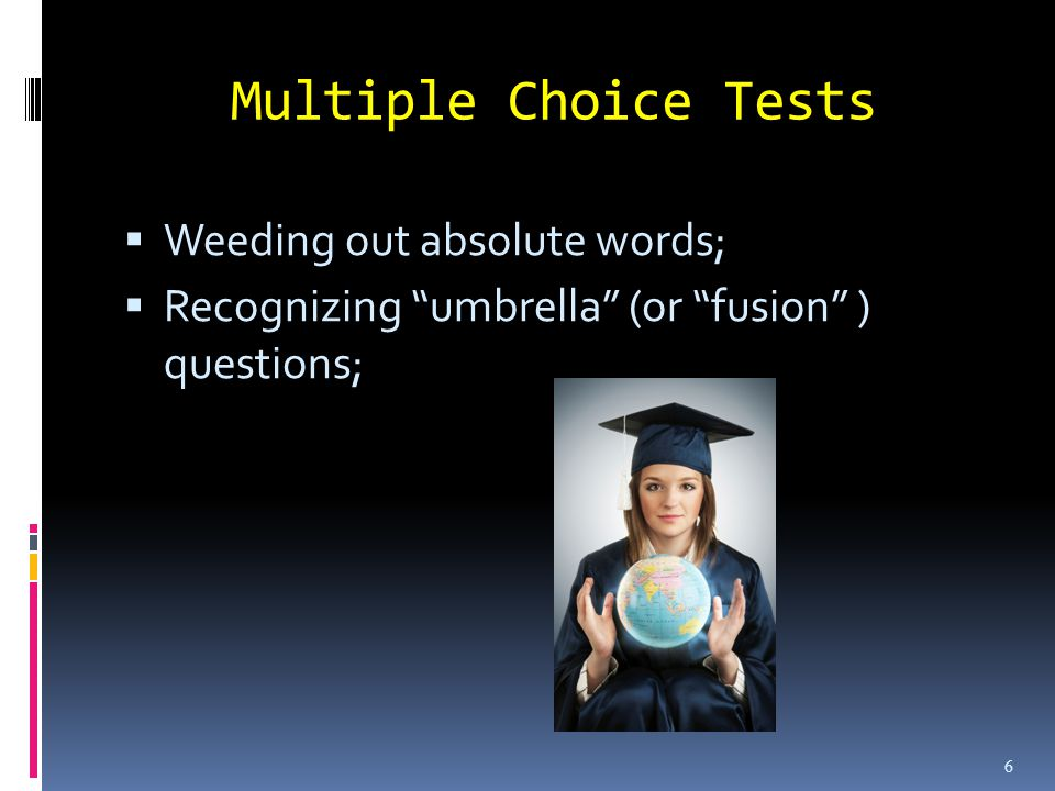 Multiple Choice Tests Weeding out absolute words; Recognizing umbrella (or fusion ) questions; 6