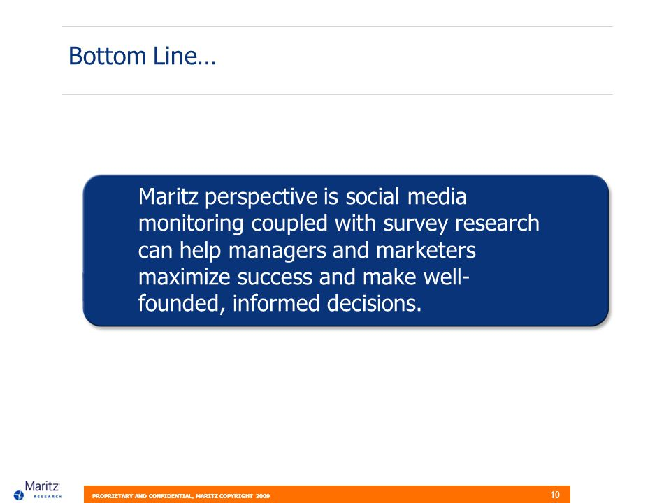 PROPRIETARY AND CONFIDENTIAL, MARITZ COPYRIGHT 2009 10 Bottom Line… Maritz perspective is social media monitoring coupled with survey research can help managers and marketers maximize success and make well- founded, informed decisions.