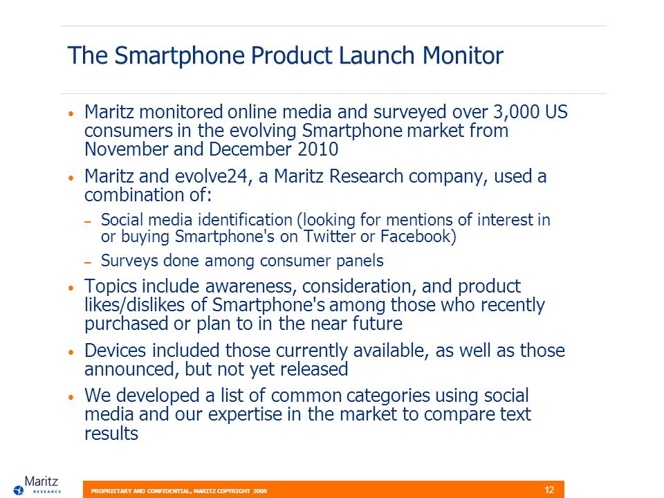 PROPRIETARY AND CONFIDENTIAL, MARITZ COPYRIGHT 2009 12 The Smartphone Product Launch Monitor Maritz monitored online media and surveyed over 3,000 US consumers in the evolving Smartphone market from November and December 2010 Maritz and evolve24, a Maritz Research company, used a combination of: – Social media identification (looking for mentions of interest in or buying Smartphone s on Twitter or Facebook) – Surveys done among consumer panels Topics include awareness, consideration, and product likes/dislikes of Smartphone s among those who recently purchased or plan to in the near future Devices included those currently available, as well as those announced, but not yet released We developed a list of common categories using social media and our expertise in the market to compare text results