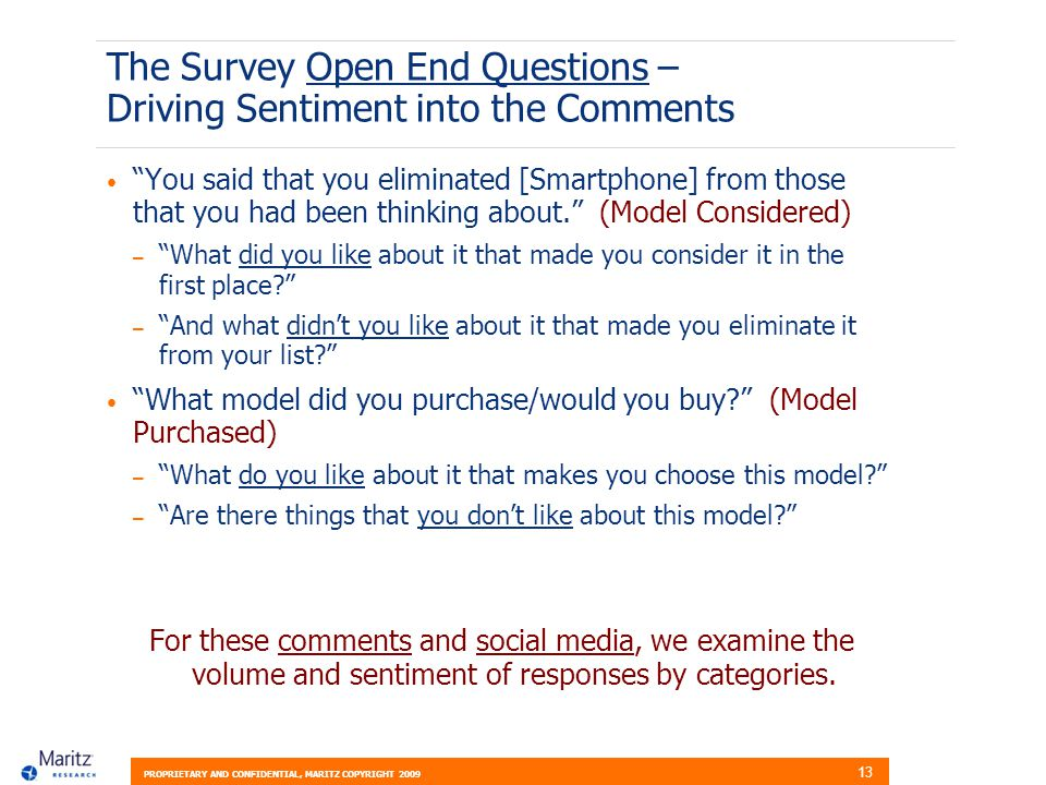 PROPRIETARY AND CONFIDENTIAL, MARITZ COPYRIGHT 2009 13 The Survey Open End Questions – Driving Sentiment into the Comments You said that you eliminated [Smartphone] from those that you had been thinking about.