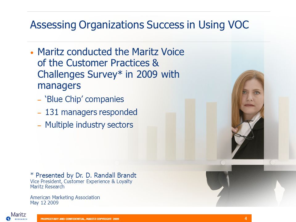PROPRIETARY AND CONFIDENTIAL, MARITZ COPYRIGHT 2009 4 Assessing Organizations Success in Using VOC Maritz conducted the Maritz Voice of the Customer Practices & Challenges Survey* in 2009 with managers – Blue Chip companies – 131 managers responded – Multiple industry sectors * Presented by Dr.