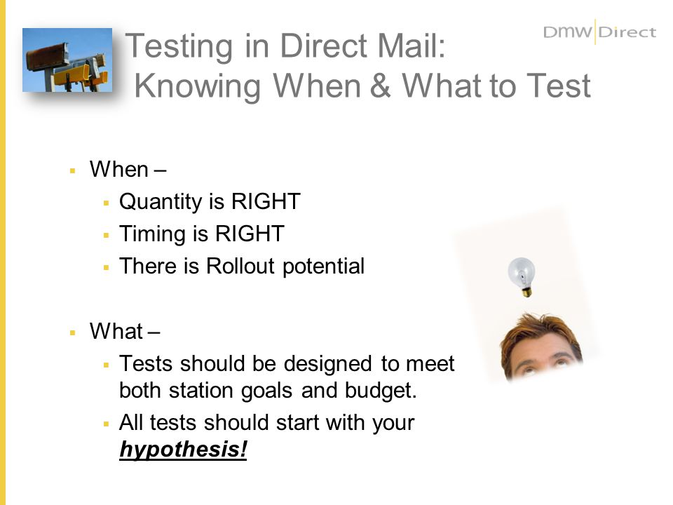 Testing in Direct Mail: Knowing When & What to Test When – Quantity is RIGHT Timing is RIGHT There is Rollout potential What – Tests should be designed to meet both station goals and budget.