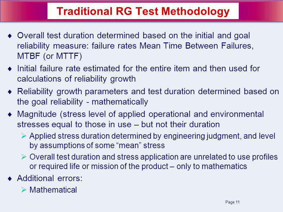 Page 11 Overall test duration determined based on the initial and goal reliability measure: failure rates Mean Time Between Failures, MTBF (or MTTF) Initial failure rate estimated for the entire item and then used for calculations of reliability growth Reliability growth parameters and test duration determined based on the goal reliability - mathematically Magnitude (stress level of applied operational and environmental stresses equal to those in use – but not their duration Applied stress duration determined by engineering judgment, and level by assumptions of some mean stress Overall test duration and stress application are unrelated to use profiles or required life or mission of the product – only to mathematics Additional errors: Mathematical Traditional RG Test Methodology