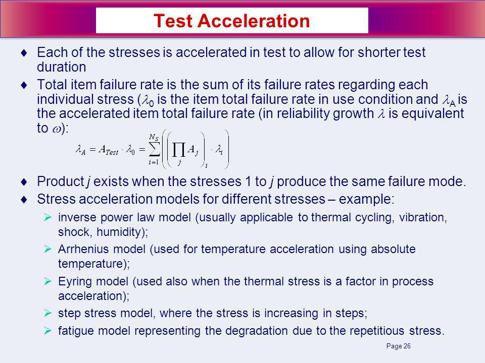 Page 26 Each of the stresses is accelerated in test to allow for shorter test duration Total item failure rate is the sum of its failure rates regarding each individual stress ( 0 is the item total failure rate in use condition and A is the accelerated item total failure rate (in reliability growth is equivalent to ): Product j exists when the stresses 1 to j produce the same failure mode.