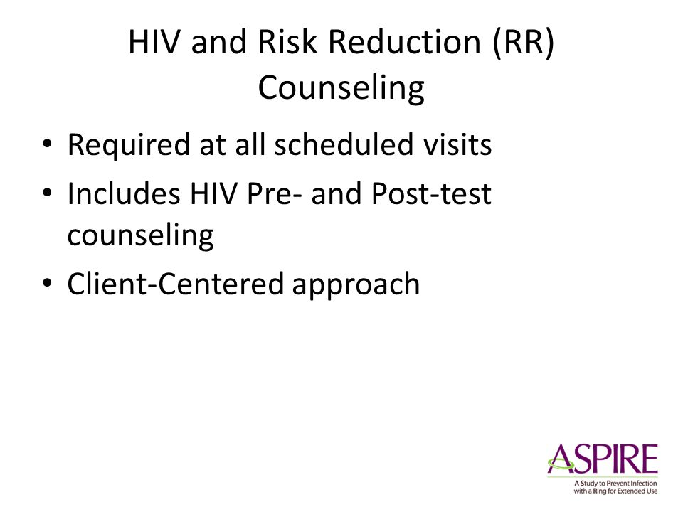 HIV and Risk Reduction (RR) Counseling Required at all scheduled visits Includes HIV Pre- and Post-test counseling Client-Centered approach