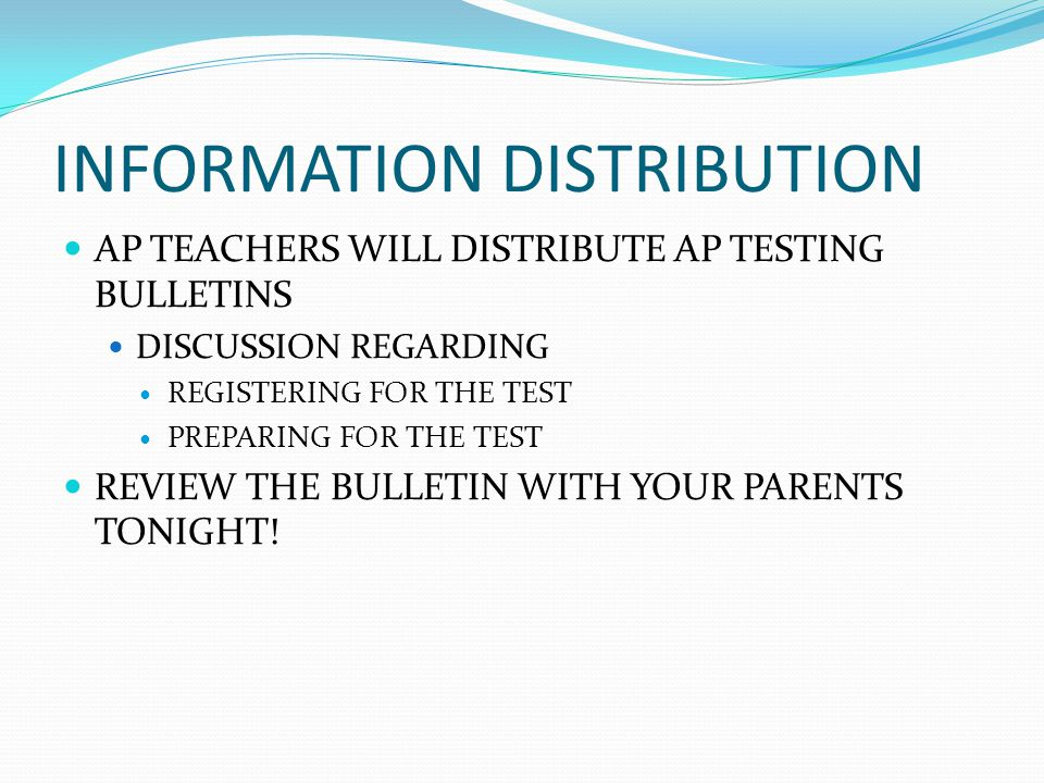 INFORMATION DISTRIBUTION AP TEACHERS WILL DISTRIBUTE AP TESTING BULLETINS DISCUSSION REGARDING REGISTERING FOR THE TEST PREPARING FOR THE TEST REVIEW THE BULLETIN WITH YOUR PARENTS TONIGHT!