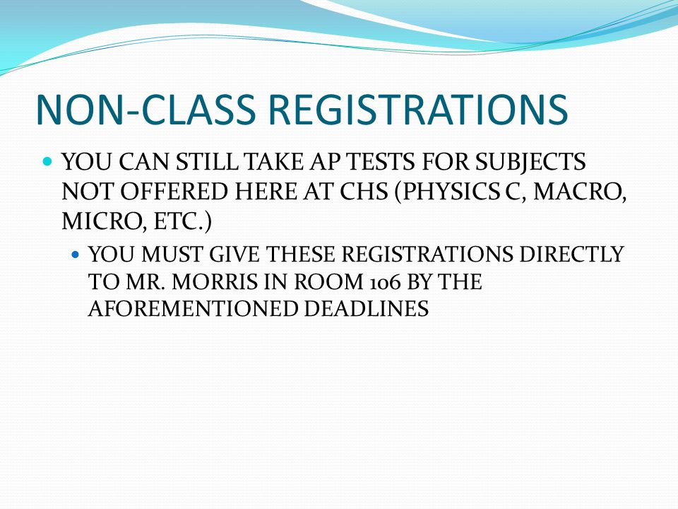 NON-CLASS REGISTRATIONS YOU CAN STILL TAKE AP TESTS FOR SUBJECTS NOT OFFERED HERE AT CHS (PHYSICS C, MACRO, MICRO, ETC.) YOU MUST GIVE THESE REGISTRATIONS DIRECTLY TO MR.