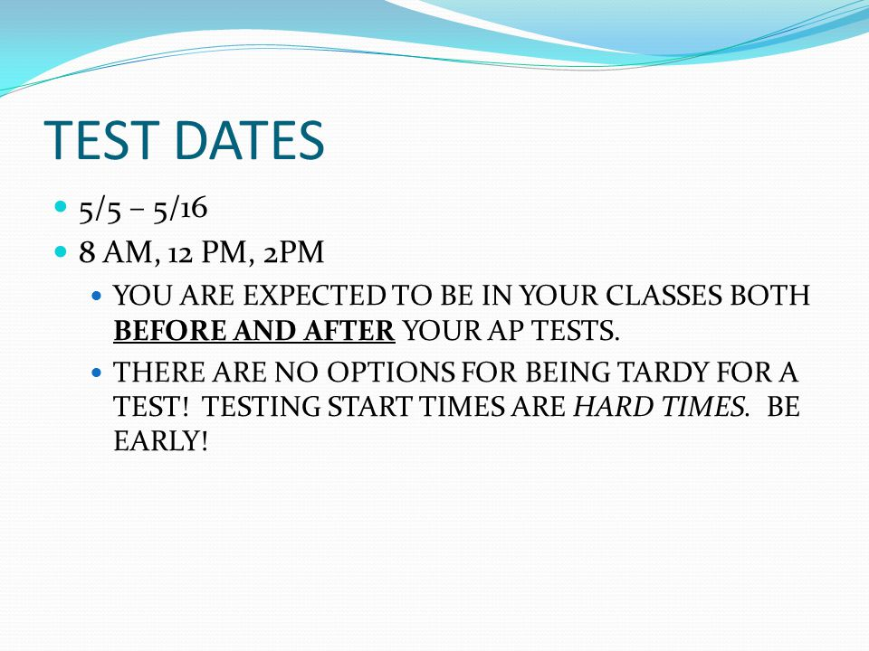 TEST DATES 5/5 – 5/16 8 AM, 12 PM, 2PM YOU ARE EXPECTED TO BE IN YOUR CLASSES BOTH BEFORE AND AFTER YOUR AP TESTS.