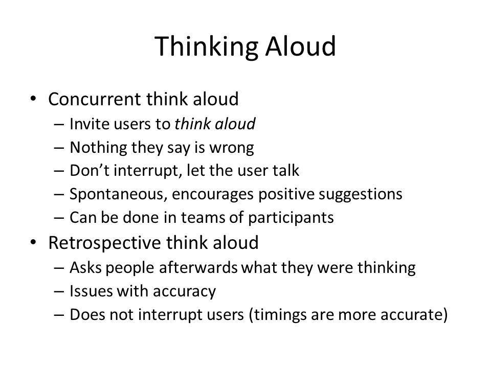 Thinking Aloud Concurrent think aloud – Invite users to think aloud – Nothing they say is wrong – Dont interrupt, let the user talk – Spontaneous, encourages positive suggestions – Can be done in teams of participants Retrospective think aloud – Asks people afterwards what they were thinking – Issues with accuracy – Does not interrupt users (timings are more accurate)