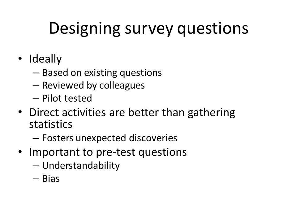 Designing survey questions Ideally – Based on existing questions – Reviewed by colleagues – Pilot tested Direct activities are better than gathering statistics – Fosters unexpected discoveries Important to pre-test questions – Understandability – Bias
