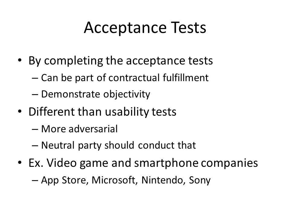 Acceptance Tests By completing the acceptance tests – Can be part of contractual fulfillment – Demonstrate objectivity Different than usability tests – More adversarial – Neutral party should conduct that Ex.