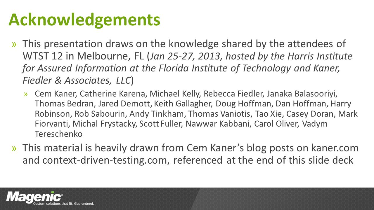 Acknowledgements » This presentation draws on the knowledge shared by the attendees of WTST 12 in Melbourne, FL ( Jan 25-27, 2013, hosted by the Harris Institute for Assured Information at the Florida Institute of Technology and Kaner, Fiedler & Associates, LLC ) » Cem Kaner, Catherine Karena, Michael Kelly, Rebecca Fiedler, Janaka Balasooriyi, Thomas Bedran, Jared Demott, Keith Gallagher, Doug Hoffman, Dan Hoffman, Harry Robinson, Rob Sabourin, Andy Tinkham, Thomas Vaniotis, Tao Xie, Casey Doran, Mark Fiorvanti, Michal Frystacky, Scott Fuller, Nawwar Kabbani, Carol Oliver, Vadym Tereschenko » This material is heavily drawn from Cem Kaners blog posts on kaner.com and context-driven-testing.com, referenced at the end of this slide deck