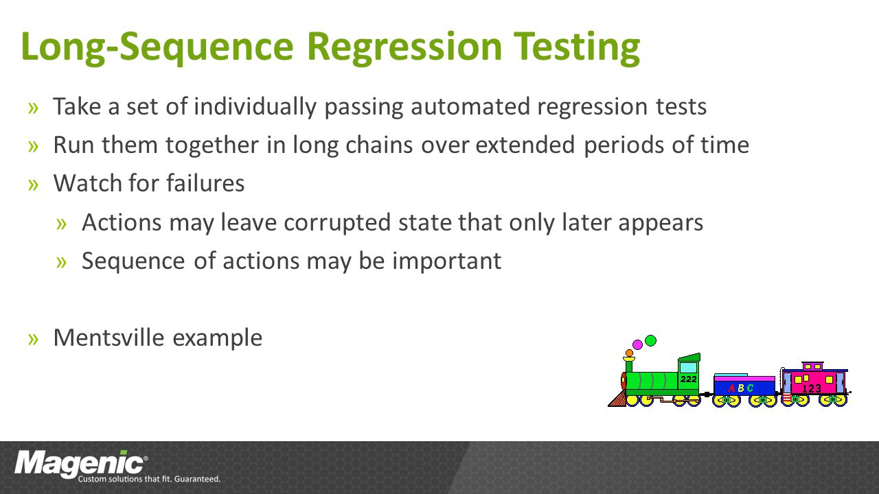 Long-Sequence Regression Testing » Take a set of individually passing automated regression tests » Run them together in long chains over extended periods of time » Watch for failures » Actions may leave corrupted state that only later appears » Sequence of actions may be important » Mentsville example