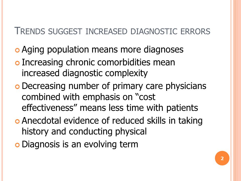 T RENDS SUGGEST INCREASED DIAGNOSTIC ERRORS Aging population means more diagnoses Increasing chronic comorbidities mean increased diagnostic complexity Decreasing number of primary care physicians combined with emphasis on cost effectiveness means less time with patients Anecdotal evidence of reduced skills in taking history and conducting physical Diagnosis is an evolving term 2