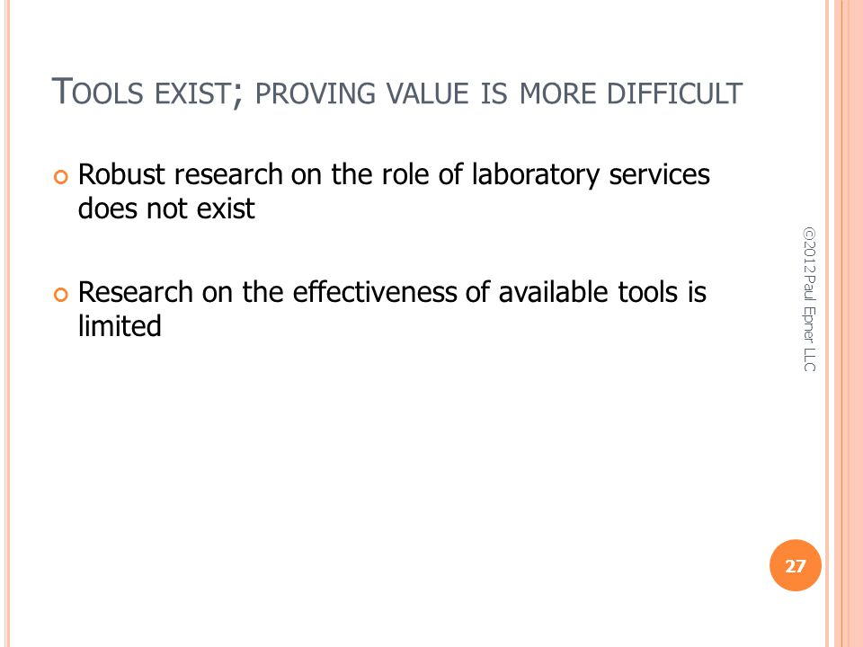 T OOLS EXIST ; PROVING VALUE IS MORE DIFFICULT Robust research on the role of laboratory services does not exist Research on the effectiveness of available tools is limited 27 ©2012 Paul Epner LLC