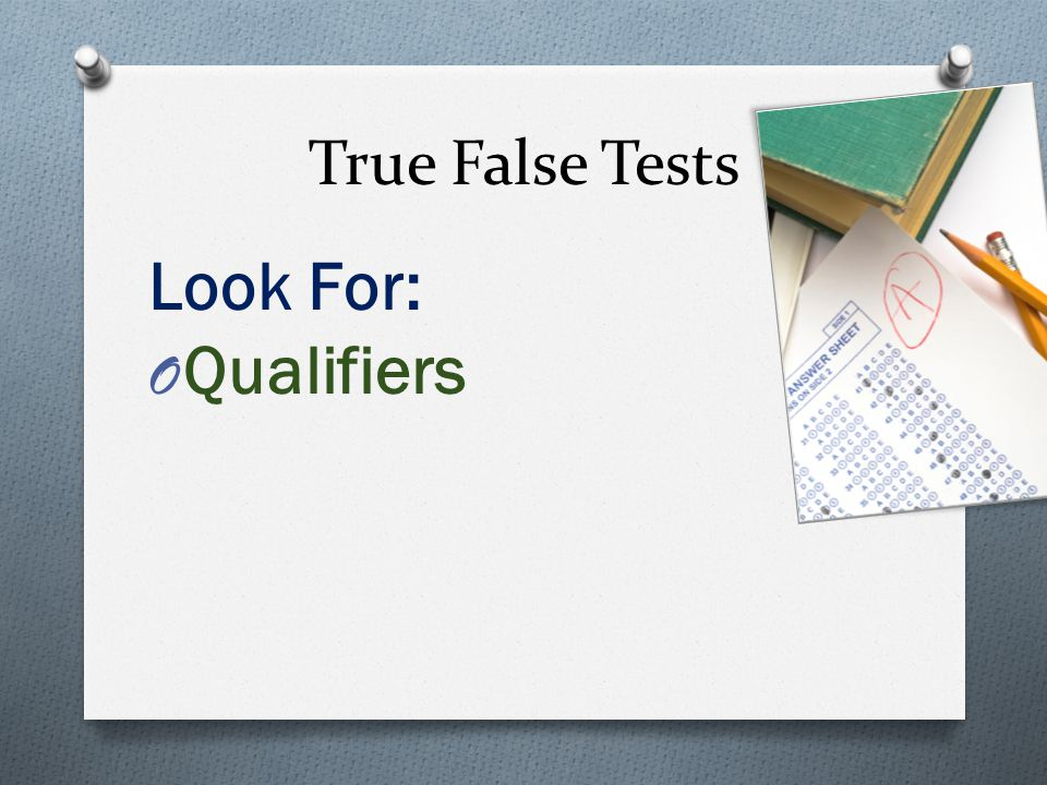 True False Tests Look For: O Qualifiers