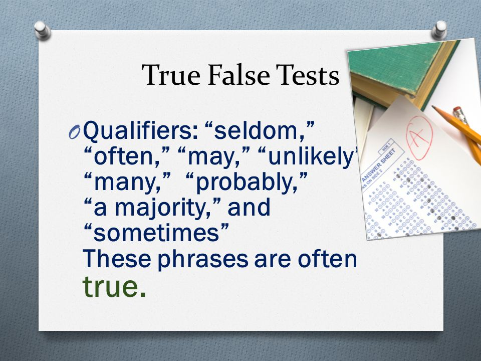 True False Tests O Qualifiers: seldom, often, may, unlikely, many, probably, a majority, and sometimes These phrases are often true.