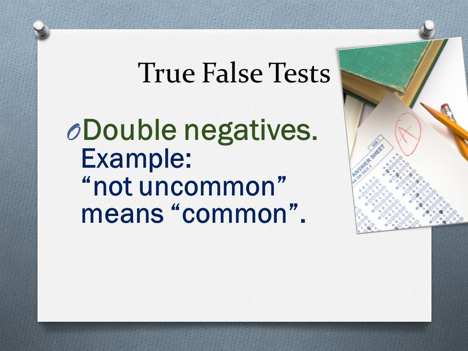 True False Tests O Double negatives. Example: not uncommon means common.