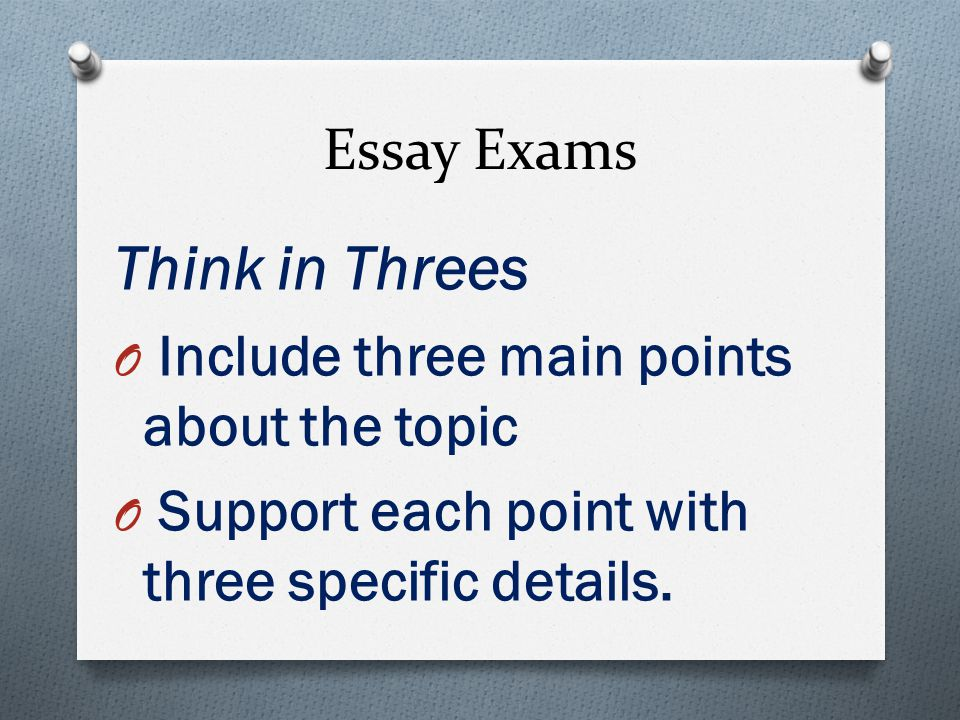 Essay Exams Think in Threes O Include three main points about the topic O Support each point with three specific details.