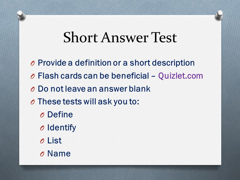 Short Answer Test O Provide a definition or a short description O Flash cards can be beneficial – Quizlet.com O Do not leave an answer blank O These tests will ask you to: O Define O Identify O List O Name