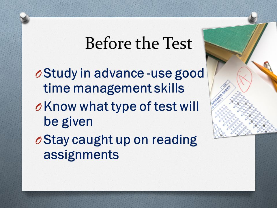 Before the Test O Study in advance -use good time management skills O Know what type of test will be given O Stay caught up on reading assignments