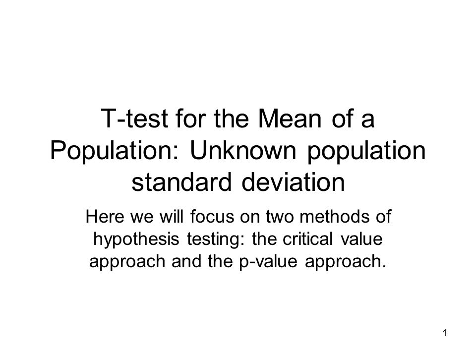 1 T-test for the Mean of a Population: Unknown population standard deviation Here we will focus on two methods of hypothesis testing: the critical value approach and the p-value approach.