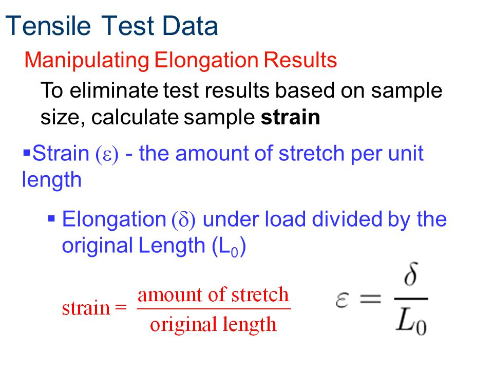 Tensile Test Data Manipulating Elongation Results To eliminate test results based on sample size, calculate sample strain Strain (e) - the amount of stretch per unit length Elongation (d) under load divided by the original Length (L 0 )