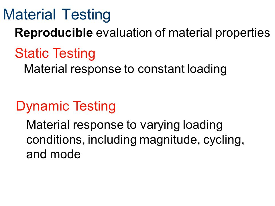 Reproducible evaluation of material properties Material response to varying loading conditions, including magnitude, cycling, and mode Dynamic Testing Material response to constant loading Static Testing
