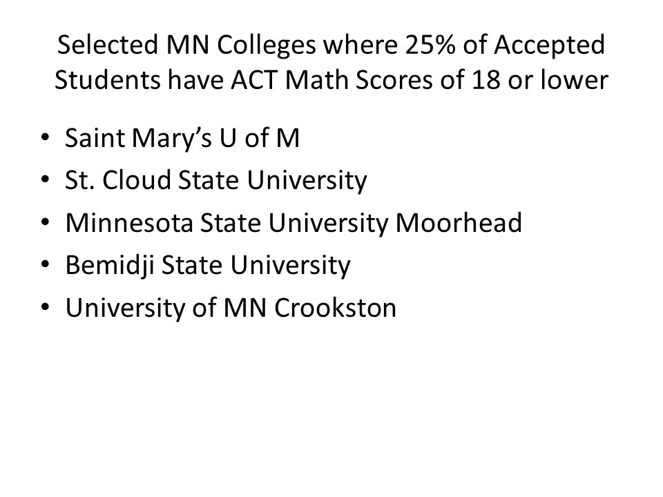 Selected MN Colleges where 25% of Accepted Students have ACT Math Scores of 18 or lower Saint Marys U of M St.