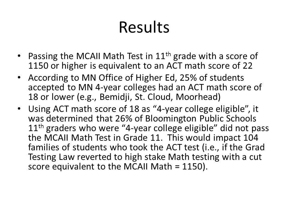 Results Passing the MCAII Math Test in 11 th grade with a score of 1150 or higher is equivalent to an ACT math score of 22 According to MN Office of Higher Ed, 25% of students accepted to MN 4-year colleges had an ACT math score of 18 or lower (e.g., Bemidji, St.